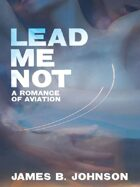Lead Me Not: A Romance of Aviation