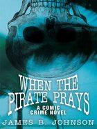 When the Pirate Prays: A Comic Crime Novel