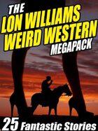 The Lon Williams Weird Western Megapack: 25 Fantastic Western Stories