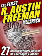 The First R. Austin Freeman Megapack: 27 Mystery Tales of Dr. Thorndyke & Others
