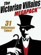The Victorian Villains Megapack: 31 Villainous Tales