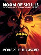 Moon of Skulls: The Weird Works of Robert E. Howard, Vol. 2