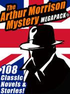 The Arthur Morrison Mystery Megapack: 108 Classic Novels and Short Stories