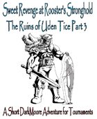 Sweet Revenge at Rooster's Stronghold; The Ruins of Uden Tice Part 3...a short DarkMoore Adventure for Tournaments