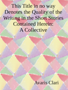 This Title in no way Denotes the Quality of the Writing in the Short Stories Contained Herein: A Collective