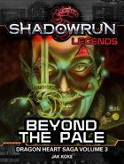 Shadowrun Legends: Beyond the Pale (The Dragon Heart Saga, Book 3)