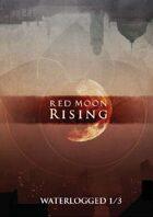 Red Moon Rising: Waterlogged 1/3