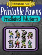 Printable Pawns:  Irradiated Mutants
