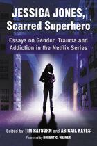Jessica Jones, Scarred Superhero: Essays on Gender, Trauma and Addiction in the Netflix Series