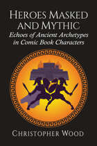 Heroes Masked and Mythic: Echoes of Ancient Archetypes in Comic Book Characters