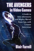 The Avengers in Video Games: A Guide to Solo Adventures and Mighty Marvel Team-Ups, with Creator Interviews