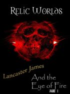 Relic Worlds Short Story 03-1: Lancaster James and the Eye of Fire - Part 1