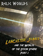 Relic Worlds Short Story 13-1: Lancaster James and the Worlds of the Dyson Sphere, Part 1