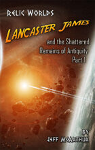 Relic Worlds - Book 3: Lancaster James and the Shattered Remains of Antiquity - Part 1