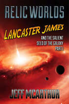 Relic Worlds - Book 4: Lancaster James and the Salient Seed of the Galaxy - Part 1