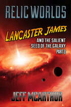 Relic Worlds - Book 4: Lancaster James and the Salient Seed of the Galaxy - Part 2