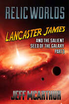 Relic Worlds - Book 4: Lancaster James and the Salient Seed of the Galaxy - Part 3