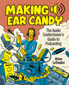 Making Ear Candy: The Audio Confectioner's Guide to Podcasting (Second Edition)
