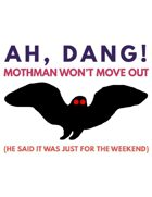 Ah, Dang! Mothman Won't Move Out (He Said It Was Just For The Weekend)
