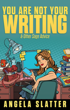 You Are Not Your Writing & Other Sage Advice