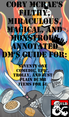 Cory McRae's Filthy, Miraculous, Magical and Monstrous Annotated DM's Guide for:   Seventy-One Comedic, Epic, Trolly, and Just Plain Dumb Items for 5e