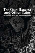 The Grim Harvest and Other Tales: An Into the Wyrd and Wild Compendium