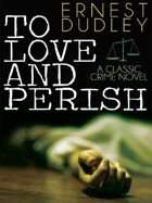 To Love and Perish: A Classic Crime Novel