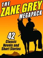 The Zane Grey Megapack: 42 Classic Novels and Short Stories