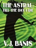 The Astral, or, Till the Day I Die: A Novel of Psychic Projection