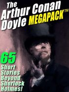 The Arthur Conan Doyle Megapack: 65 Stories Beyond Sherlock Holmes!