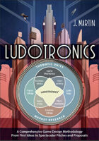 Ludotronics: A Comprehensive Game Design Methodology From First Ideas to Spectacular Pitches and Proposals