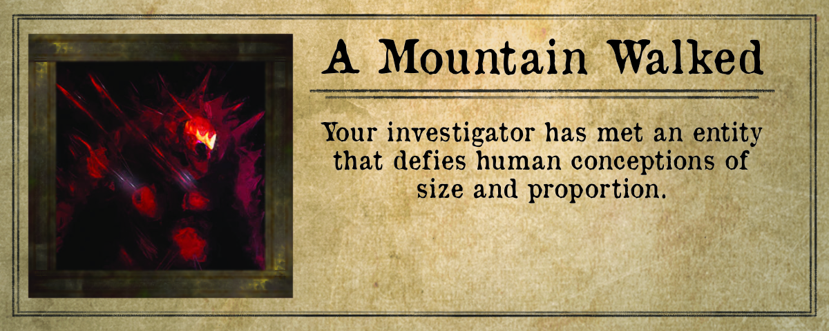A Mountain Walked: your investigator has met an entity that defies human conceptions of size and proportion.