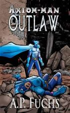 Axiom-man: Outlaw - A Superhero Novel (The Axiom-man Saga, Book 4)