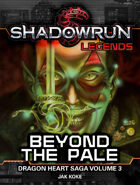 Shadowrun Legends: Beyond the Pale (The Dragon Heart Saga, Book 3)