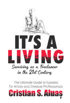 IT'S A LIVING: Surviving as a Freelancer in the 21st Century, The Ultimate Guide to Success for Artists and Creative Professionals