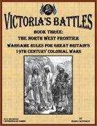 Victoria's Battles Book Three: The North West Frontier Wargame Rules for Great Britain's 19th Century Colonial Wars