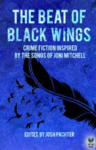 The Beat of Black Wings: Crime Fiction Inspired by the Songs of Joni Mitchell