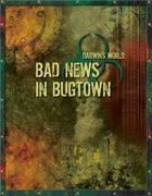 Darwin's World: Bad News In Bugtown (Gencon 2007 Adventure)