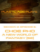 Plastic Age Plays Season 2, Episode 6: Choe Pho A New World of Fantasy 5e