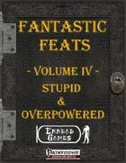 [PFRPG] - Fantastic Feats Volume IV - Stupid & Overpowered