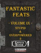 [PFRPG] - Fantastic Feats Volume IX - Stupid & Overpowered 2