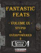 [PFRPG] - Fantastic Feats Volume IX - Stupid & Overpowered 2
