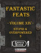 [PFRPG] - Fantastic Feats Volume XIV - Stupid & Overpowered 3