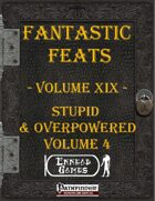 [PFRPG] - Fantastic Feats Volume XIX - Stupid & Overpowered 4