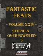 [PFRPG] - Fantastic Feats Volume XXIV - Stupid & Overpowered 5