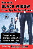 Marvel's Black Widow from Spy to Superhero: Essays on an Avenger with a Very Specific Skill Set