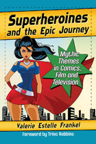 Superheroines and the Epic Journey: Mythic Themes in Comics, Film and Television