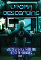 Utopia Descending: Short Stories From The Lost Territories Book 1