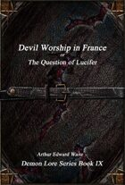 Devil-Worship in France or, The Question of Lucifer: Demon Lore Series Book IX
