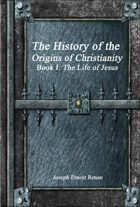 The History of the Origins of Christianity Book I: The Life of Jesus